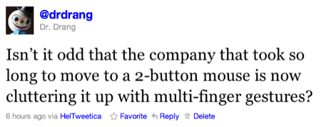 Isn't it odd that the company that took so long to move to a 2-button mouse is now cluttering it up with multi-finger gestures?